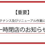 【重要】メンテナンス及びリニューアル作業に伴う一時閉店のお知らせ